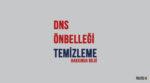 DNS Önbelleği Nasıl Temizlenir